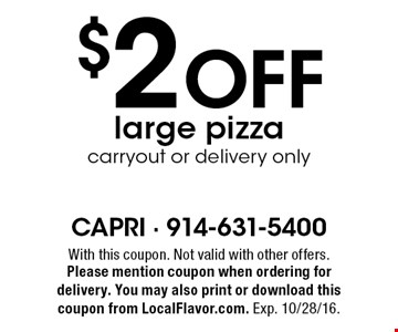 $2 Off large pizza carryout or delivery only. With this coupon. Not valid with other offers. Please mention coupon when ordering for delivery. You may also print or download this coupon from LocalFlavor.com. Exp. 10/28/16.