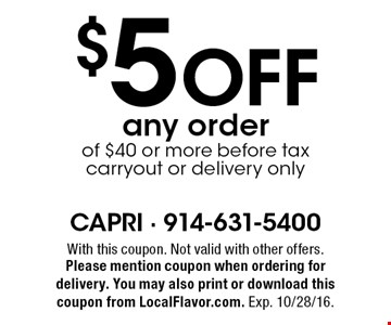 $5 Off any order of $40 or more before tax carryout or delivery only. With this coupon. Not valid with other offers. Please mention coupon when ordering for delivery. You may also print or download this coupon from LocalFlavor.com. Exp. 10/28/16.