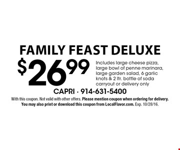 $26.99 Family Feast Deluxe Includes large cheese pizza, large bowl of penne marinara, large garden salad, 6 garlic knots & 2 ltr. bottle of soda carryout or delivery only. With this coupon. Not valid with other offers. Please mention coupon when ordering for delivery. You may also print or download this coupon from LocalFlavor.com. Exp. 10/28/16.