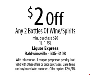 $2 Off Any 2 Bottles Of Wine/Spirits min. purchase $20 1L, 1.75L. With this coupon. 1 coupon per person per day. Not valid with other offers or prior purchases. Sale items and any boxed wine excluded. Offer expires 12/4/15.