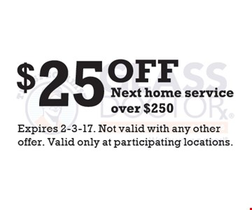 $25 off next home service over $250. Expires 2-3-17. Not valid with any other offer. Valid only at participating locations.