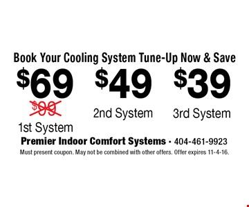 Book Your Cooling System Tune-Up Now & Save $69 1st System. $69 1st System. $39 3rd System. . Must present coupon. May not be combined with other offers. Offer expires 11-4-16.