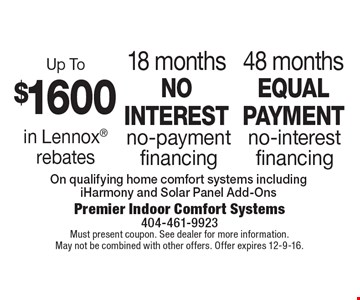 48 months equal payment no-interest financing. 18 months no interest no-payment financing. Up To $1600 in Lennox rebates. On qualifying home comfort systems including iHarmony and Solar Panel Add-Ons. Must present coupon. See dealer for more information. May not be combined with other offers. Offer expires 12-9-16.