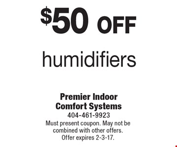 $50 off humidifiers. Must present coupon. May not be combined with other offers. Offer expires 2-3-17.