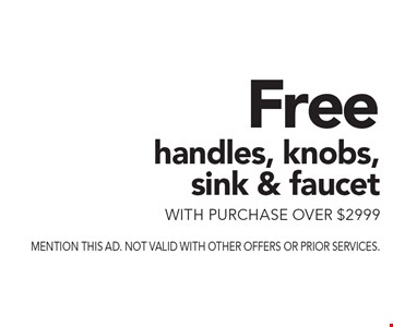 Free handles, knobs, sink & faucet with purchase over $2999. Mention this ad. Not valid with other offers or prior services.