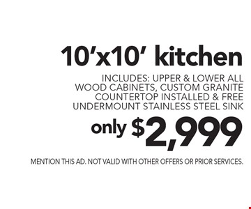 Only $2,999 10'x10' kitchen. includes: upper & lower all wood cabinets, custom granite countertop installed & free undermount stainless steel sink. Mention this ad. Not valid with other offers or prior services.