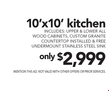 only $2,999 10'x10' kitchen includes: upper & lower all wood cabinets, custom granite countertop installed & free undermount stainless steel sink. mention this ad. not valid with other offers or prior services.