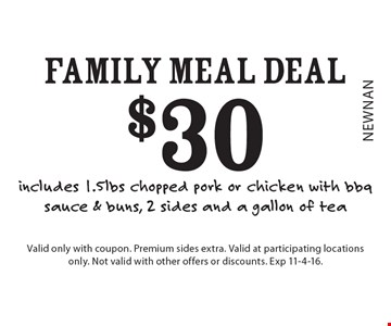 $30 Family Meal Deal – includes 1.5lbs chopped pork or chicken with bbq sauce & buns, 2 sides and a gallon of tea. Valid only with coupon. Premium sides extra. Valid at participating locations only. Not valid with other offers or discounts. Exp 11-4-16.