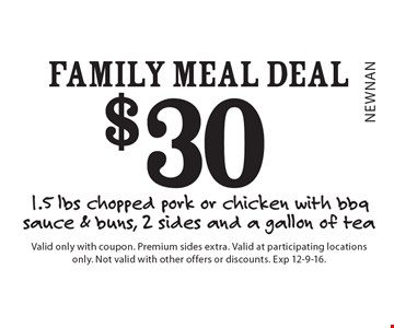 $30 family meal deal 1.5 lbs chopped pork or chicken with bbq sauce & buns, 2 sides and a gallon of tea. Valid only with coupon. Premium sides extra. Valid at participating locations only. Not valid with other offers or discounts. Exp 12-9-16.