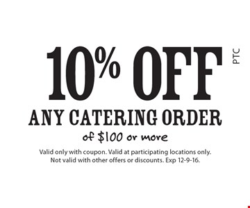 10% off Any Catering Order of $100 or more. Valid only with coupon. Valid at participating locations only. Not valid with other offers or discounts. Exp 12-9-16.