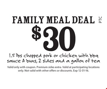 $30 Family Meal Deal 1.5 lbs chopped pork or chicken with bbq sauce & buns, 2 sides and a gallon of tea. Valid only with coupon. Premium sides extra. Valid at participating locations only. Not valid with other offers or discounts. Exp 12-31-16.