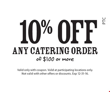 10% off Any Catering Order of $100 or more. Valid only with coupon. Valid at participating locations only. Not valid with other offers or discounts. Exp 12-31-16.