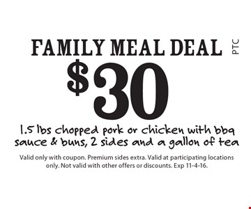 $30 Family Meal Deal – 1.5 lbs chopped pork or chicken with bbq sauce & buns, 2 sides and a gallon of tea. Valid only with coupon. Premium sides extra. Valid at participating locations only. Not valid with other offers or discounts. Exp 11-4-16.