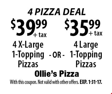 4 Pizza Deal $35.99+ tax 4 Large 1-Topping Pizzas. $39.99+ tax 4 X-Large 1-Topping Pizzas. . With this coupon. Not valid with other offers. Exp. 1-31-17.