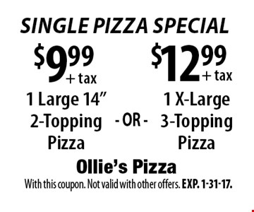 Single Pizza Special $12.99+ tax 1 X-Large 3-Topping Pizza. $9.99+ tax 1 Large 14