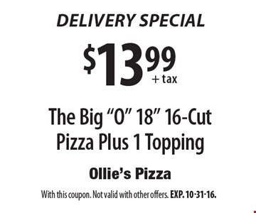 "Delivery special. $13.99+tax for the big ""O"" 18"" 16-cut pizza plus 1 topping. With this coupon. Not valid with other offers. Exp. 10-31-16."