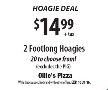 Hoagie deal. $14.99+tax for 2 footlong hoagies. 20 to choose from!(excludes the PIG). With this coupon. Not valid with other offers. Exp. 10-31-16.