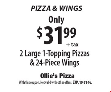 Pizza & Wings. 2 Large 1-Topping Pizzas & 24-Piece Wings Only $31.99 + tax. With this coupon. Not valid with other offers. Exp. 10-31-16.
