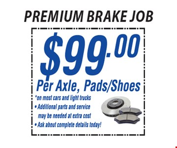 Premium brake job $99.00 Per Axle, Pad/Shoes. On most cars and light trucks. Additional parts and service may be needed at extra cost. Ask about complete details today! *All offers valid on most cars and light trucks. Valid at participating locations. Not valid with any other offers or warranty work. Must present coupon at time of estimate. One offer per service, per vehicle. No cash value.