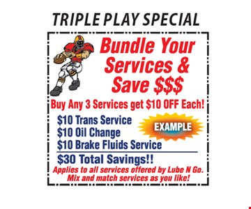 Triple Play Special Bundle your services and save $$$. Buy any 3 services get $10 off each! Applies to all services offered by Lube N Go. Mix and match services as you like. *All offers valid on most cars and light trucks. Valid at participating locations. Not valid with any other offers or warranty work. Must present coupon at time of estimate. One offer per service, per vehicle. No cash value.
