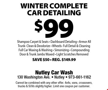 $99 winter Complete Car Detailing Shampoo Carpet & Seats - Dashboard Detailing - Armor AllTrunk- Clean & Deodorize - Wheels- Full Detail & CleaningFull Car Waxing & Washing - Simonizing - Compounding Door & Trunk Jambs Waxed - Light Scratches RemovedSave $50 - Reg. $149.99. Cannot be combined with any other offer. 4x4s, vans, crossovers,trucks & SUVs slightly higher. Limit one coupon per customer.