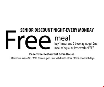 SENIOR DISCOUNT NIGHT-EVERY MONDAY! Free meal buy 1 meal and 2 beverages, get 2nd meal of equal or lesser value FREE. Maximum value $6. With this coupon. Not valid with other offers or on holidays.