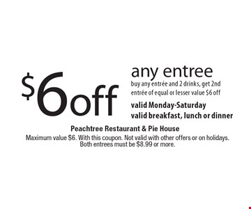 $6 off any entree buy any entree and 2 drinks, get 2nd entree of equal or lesser value $6 off valid Monday-Saturday valid breakfast, lunch or dinner. Maximum value $6. With this coupon. Not valid with other offers or on holidays.Both entrees must be $8.99 or more.