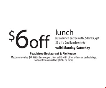 $6 off lunch buy a lunch entree with 2 drinks, get $6 off a 2nd lunch entreevalid Monday-Saturday. Maximum value $6. With this coupon. Not valid with other offers or on holidays.Both entrees must be $8.99 or more.
