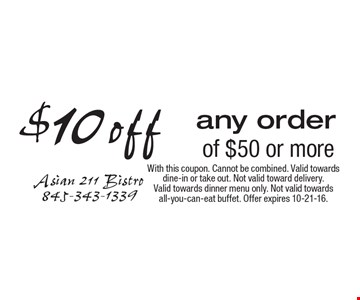 $10 off any order of $50 or more. With this coupon. Cannot be combined. Valid towards dine-in or take out. Not valid toward delivery. Valid towards dinner menu only. Not valid towards all-you-can-eat buffet. Offer expires 10-21-16.