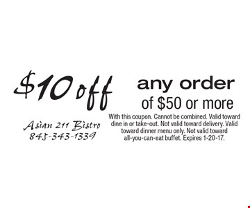 $10 off any order of $50 or more. With this coupon. Cannot be combined. Valid toward dine in or take-out. Not valid toward delivery. Valid toward dinner menu only. Not valid toward all-you-can-eat buffet. Expires 1-20-17.