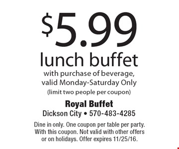 $5.99 lunch buffet with purchase of beverage, valid Monday-Saturday Only(limit two people per coupon). Dine in only. One coupon per table per party. With this coupon. Not valid with other offers or on holidays. Offer expires 11/25/16.