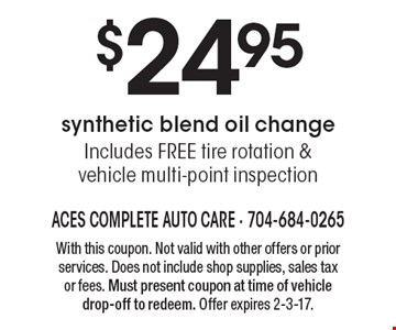 $24.95 synthetic blend oil change Includes FREE tire rotation &vehicle multi-point inspection. With this coupon. Not valid with other offers or prior services. Does not include shop supplies, sales tax or fees. Must present coupon at time of vehicle drop-off to redeem. Offer expires 2-3-17.
