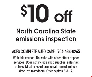 $10 off North Carolina State emissions inspection. With this coupon. Not valid with other offers or prior services. Does not include shop supplies, sales tax or fees. Must present coupon at time of vehicle drop-off to redeem. Offer expires 2-3-17.