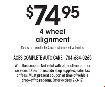 $74.95 4 wheel alignment Does not include 4x4 customized vehicles. With this coupon. Not valid with other offers or prior services. Does not include shop supplies, sales tax or fees. Must present coupon at time of vehicle drop-off to redeem. Offer expires 2-3-17.