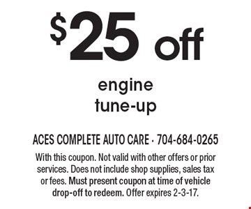 $25 off engine tune-up. With this coupon. Not valid with other offers or prior services. Does not include shop supplies, sales tax or fees. Must present coupon at time of vehicle drop-off to redeem. Offer expires 2-3-17.