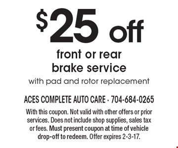 $25 off front or rear brake service with pad and rotor replacement. With this coupon. Not valid with other offers or prior services. Does not include shop supplies, sales tax or fees. Must present coupon at time of vehicle drop-off to redeem. Offer expires 2-3-17.