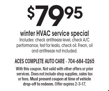 $79.95 winter HVAC service special Includes: check antifreeze level, check A/C performance, test for leaks, check oil. Freon, oil and antifreeze not included. With this coupon. Not valid with other offers or prior services. Does not include shop supplies, sales tax or fees. Must present coupon at time of vehicle drop-off to redeem. Offer expires 2-3-17.