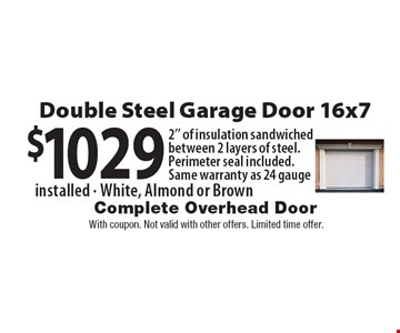 $1029 Double Steel Garage Door 16x7. 2'' of insulation sandwiched between 2 layers of steel. Perimeter seal included. Same warranty as 24 gauge, installed. White, Almond or Brown. With coupon. Not valid with other offers. Limited time offer.