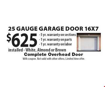 $625 25 Gauge Garage Door 16x7 installed. White, Almond or Brown. 5 yr. warranty on sections. 1 yr. warranty on parts. 1 yr. warranty on labor. With coupon. Not valid with other offers. Limited time offer.