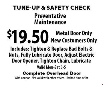 Preventative Maintenance. $19.50 Tune-Up & Safety Check. Metal Door Only. New Customers Only. Includes: Tighten & Replace Bad Bolts & Nuts, Fully Lubricate Door, Adjust Electric Door Opener, Tighten Chain, Lubricate. Valid Mon-Sat 8-5. With coupon. Not valid with other offers. Limited time offer.