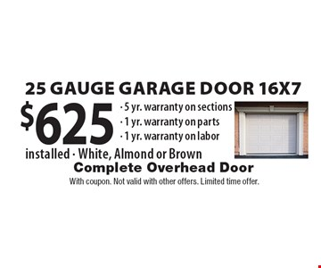 $625 25 Gauge Garage Door 16x7 installed (White, Almond or Brown) 5 yr. warranty on sections - 1 yr. warranty on parts - 1 yr. warranty on labor. With coupon. Not valid with other offers. Limited time offer.