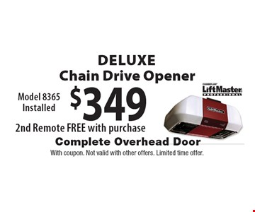 $349 Deluxe Chain Drive Opener Model 8365 Installed. 2nd Remote FREE with purchase. With coupon. Not valid with other offers. Limited time offer.