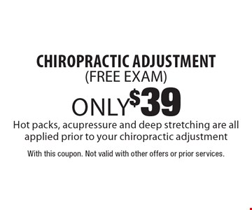 only$39 chiropractic adjustment(FREE EXAM) Hot packs, acupressure and deep stretching are all applied prior to your chiropractic adjustment. With this coupon. Not valid with other offers or prior services.