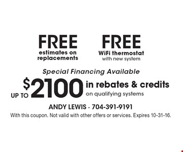 Special Financing Available. FREE WiFi thermostat with new system OR FREE estimates on replacements OR up to $2100in rebates & credits on qualifying systems. With this coupon. Not valid with other offers or services. Expires 10-31-16.