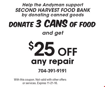 Help the Andyman support SECOND HARVEST FOOD BANK by donating canned goods. Donate 3 cans of food and get$25 Off any repair. With this coupon. Not valid with other offers or services. Expires 11-21-16.