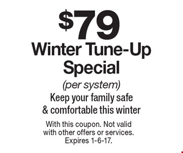 $79 Winter Tune-Up Special (per system). Keep your family safe & comfortable this winter. With this coupon. Not valid with other offers or services. Expires 1-6-17.