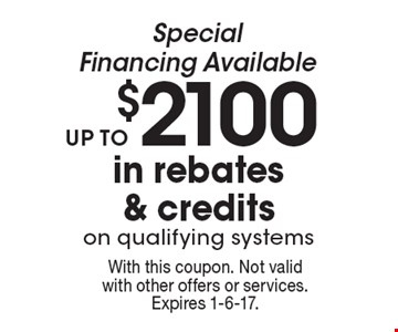 Special Financing Available. Up to $2100 in rebates & credits on qualifying systems. With this coupon. Not valid with other offers or services. Expires 1-6-17.