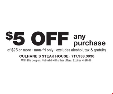 $5 off any purchase of $25 or more. mon-fri only. excludes alcohol, tax & gratuity. With this coupon. Not valid with other offers. Expires 4-28-16.