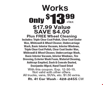 Only $13.99+tax Works Plus FREE Wheel Cleaning. Includes: Triple Clear Coat Polish, Clear Coat Sealer Wax, Whitewall & Wheel Cleaner, Undercarriage Wash, Basic Interior Vacuum, Interior Windows, Triple Clear Coat Polish, Clear Coat Sealer Wax, Whitewall & Wheel Cleaner, Undercarriage Wash, Basic Interior Vacuum, Interior Windows, Tire Dressing, Exterior Wash Foam, Material Cleaning, Ashtrays Emptied, Dash & Console Dusted, Doorjambs Wiped, Hand Towel Dried. With this coupon. Exp. 12-30-15. Not valid with other offers. All trucks, vans, SUVs, etc. $1.50 extra.