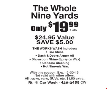 Only $19.99+tax The Whole Nine Yards $24.95 Value SAVE $5.00 THE WORKS WASH Includes: • Tire Shine• Dash & Doors Armor All• Showroom Shine (Spray on Wax) • Console Cleaning • Hot Simoniz Wax. With this coupon. Exp. 12-30-15. Not valid with other offers.All trucks, vans, SUVs, etc. $1.50 extra.